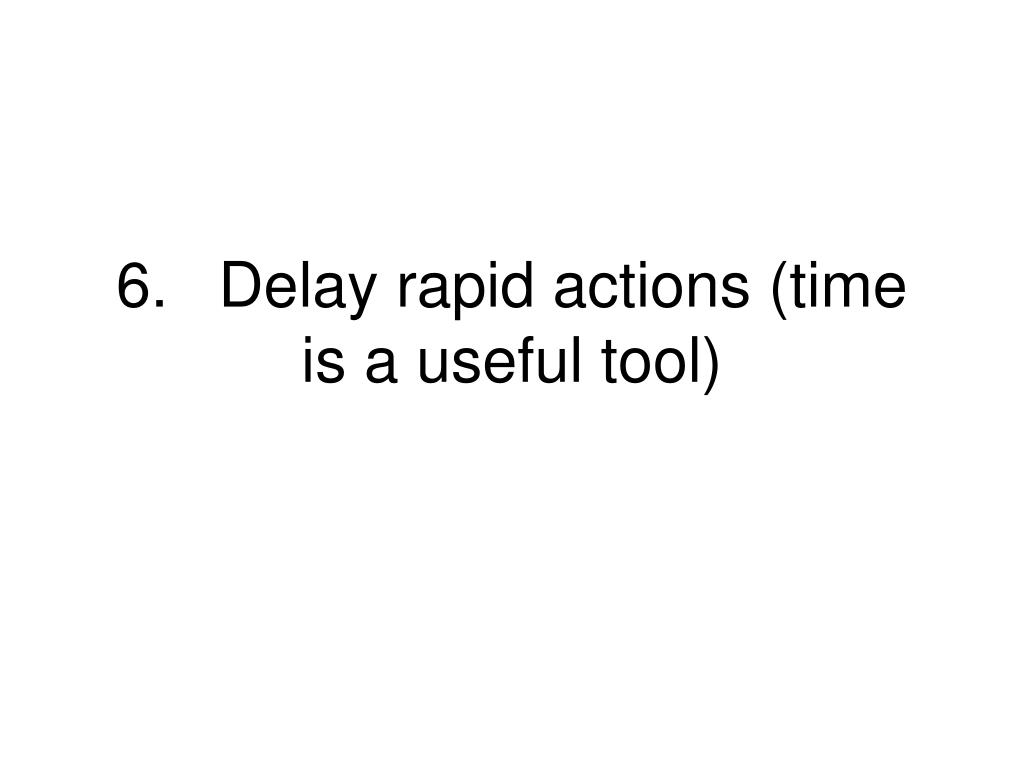 6.Delay rapid actions (time is a useful tool)