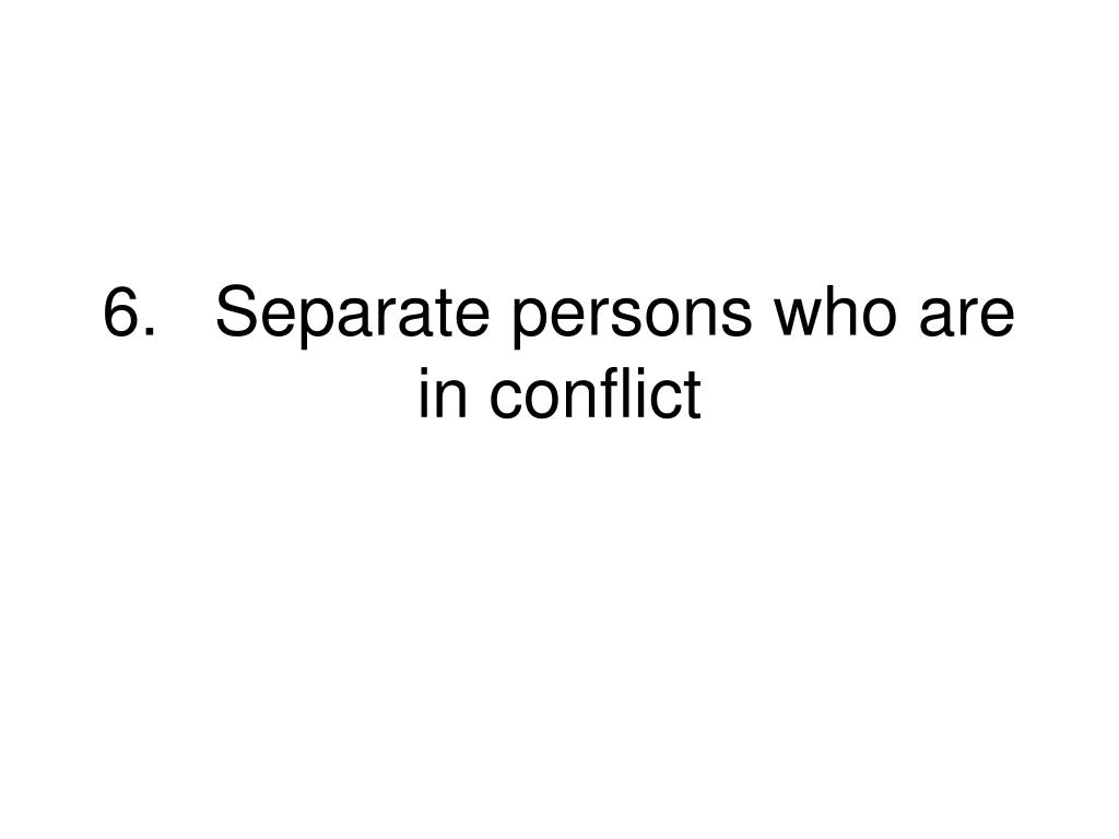 6.Separate persons who are in conflict