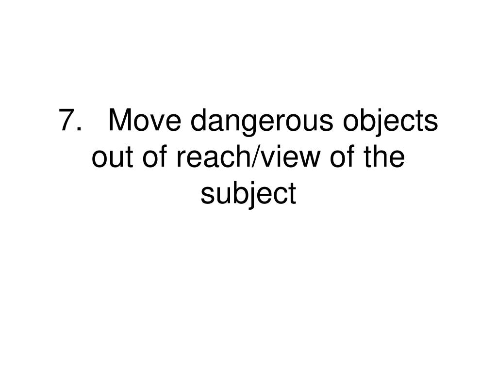 7.Move dangerous objects out of reach/view of the subject