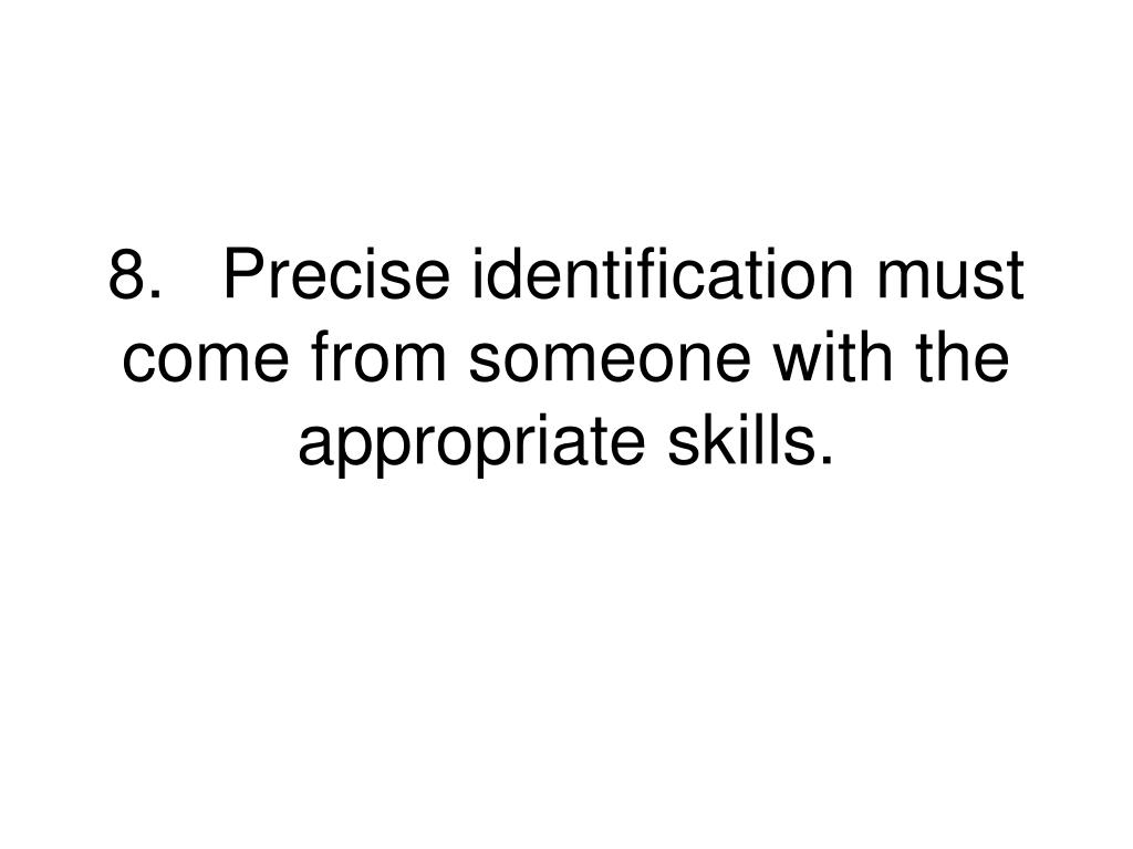 8.Precise identification must come from someone with the appropriate skills.
