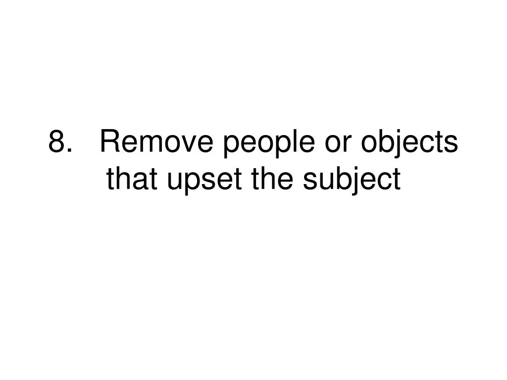 8.Remove people or objects that upset the subject