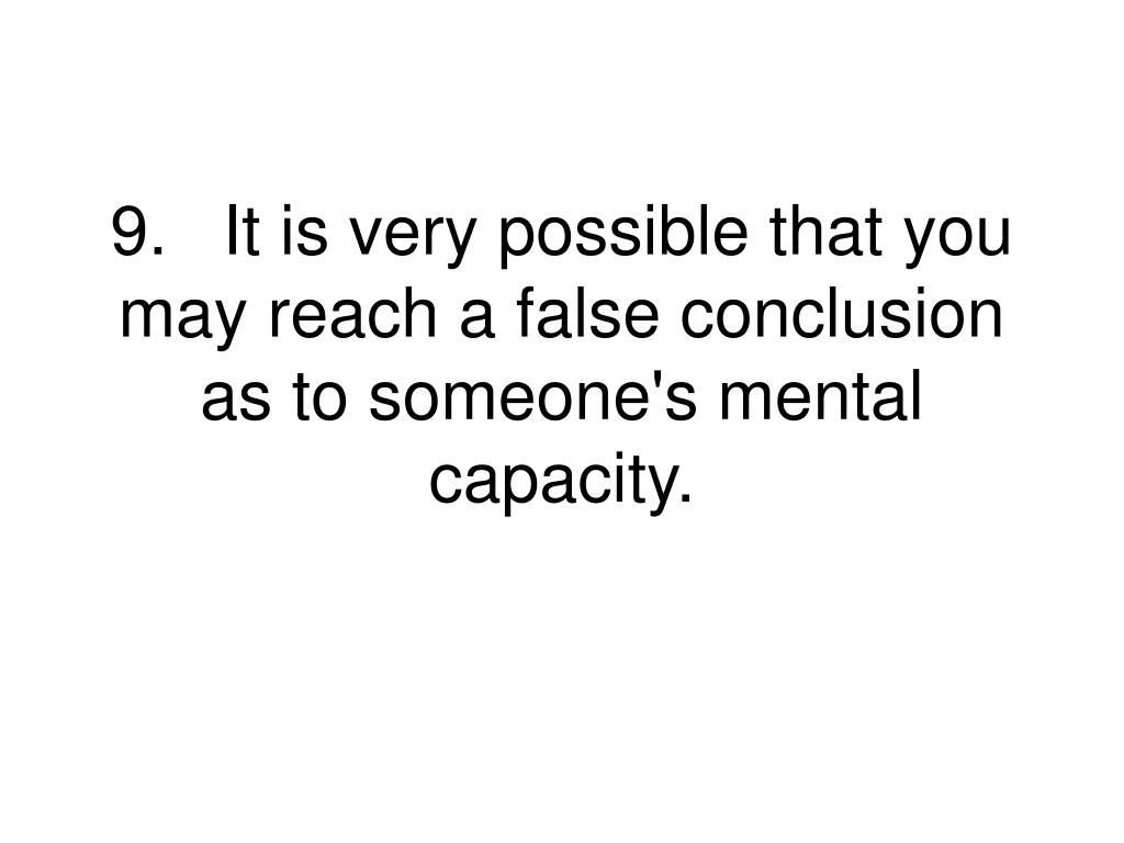 9.It is very possible that you may reach a false conclusion as to someone's mental capacity.