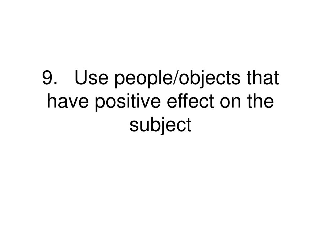 9.Use people/objects that have positive effect on the subject