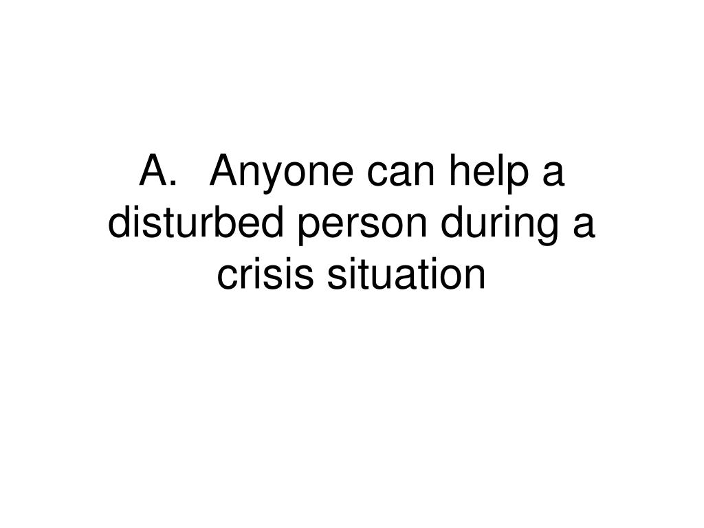 A.Anyone can help a disturbed person during a crisis situation