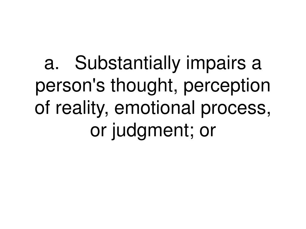 a.Substantially impairs a person's thought, perception of reality, emotional process, or judgment; or