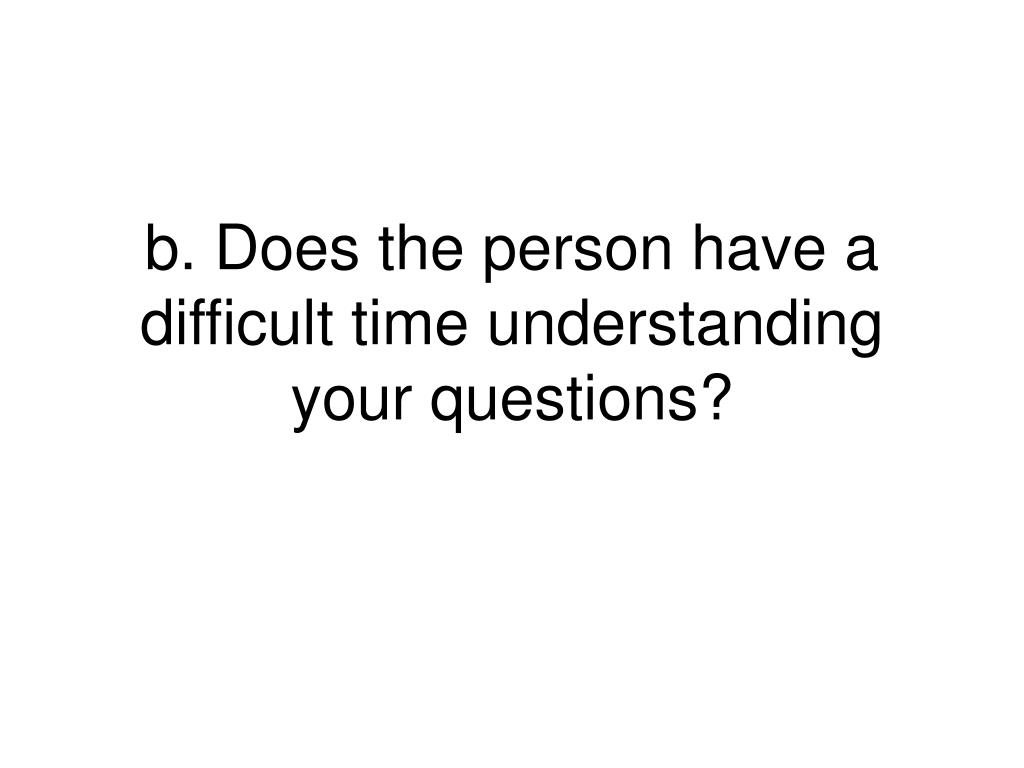 b. Does the person have a difficult time understanding your questions?