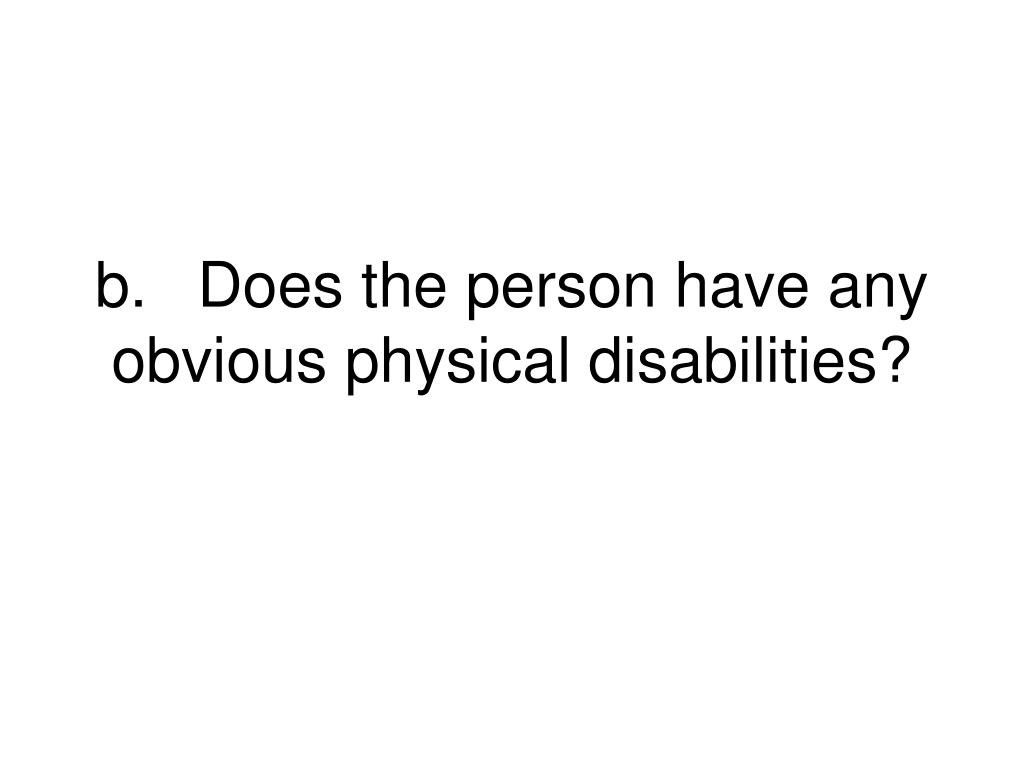 b.Does the person have any obvious physical disabilities?