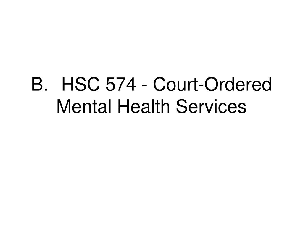 B.HSC 574 - Court-Ordered Mental Health Services