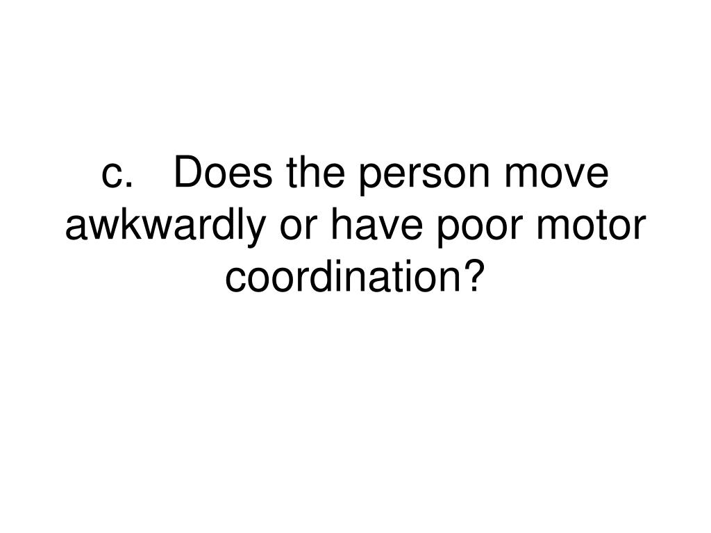 c.Does the person move awkwardly or have poor motor coordination?