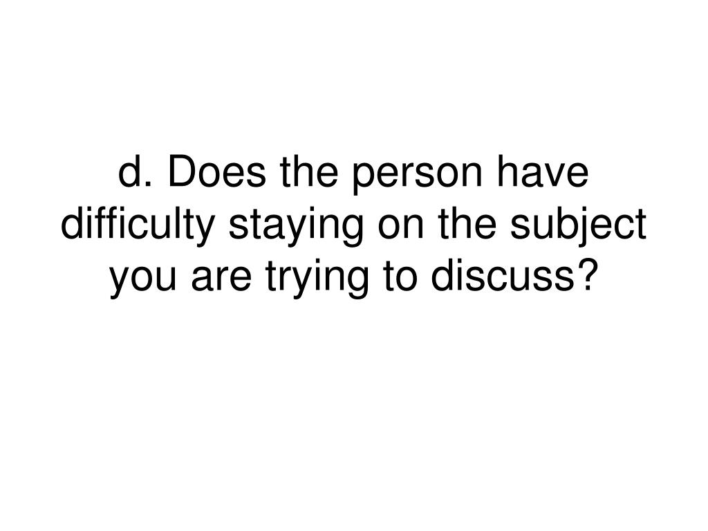 d. Does the person have difficulty staying on the subject you are trying to discuss?