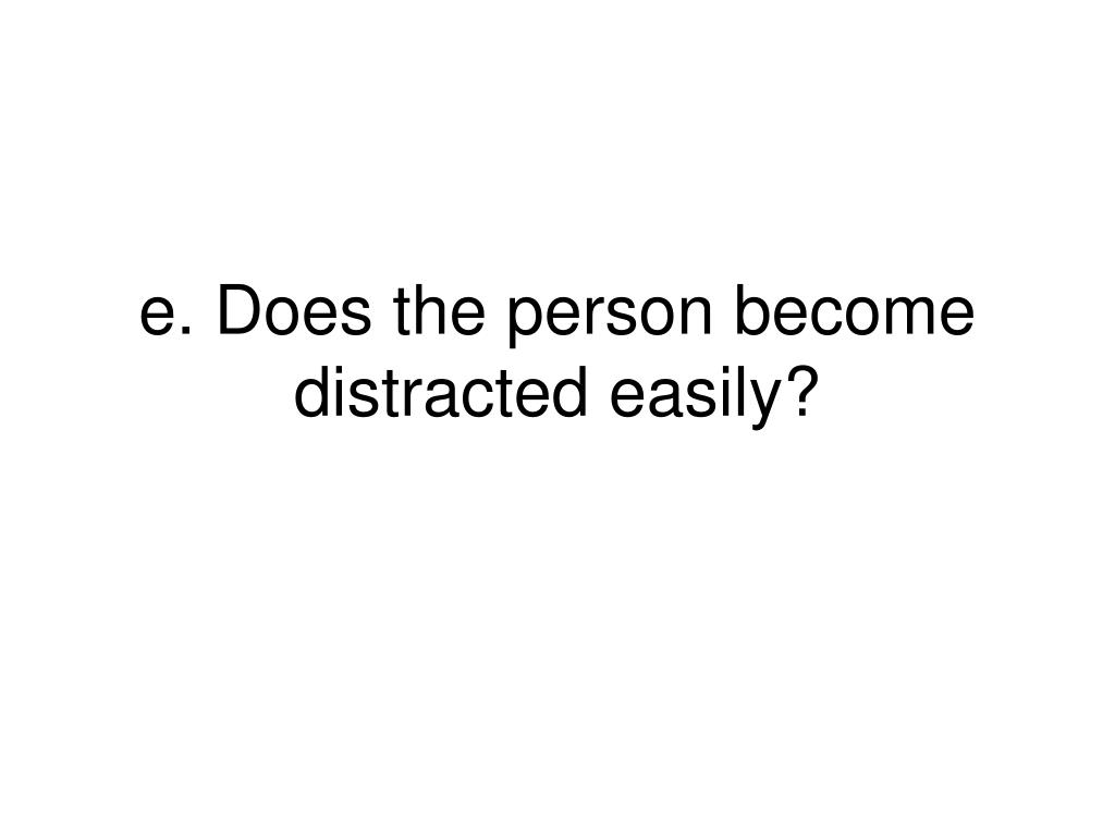 e. Does the person become distracted easily?