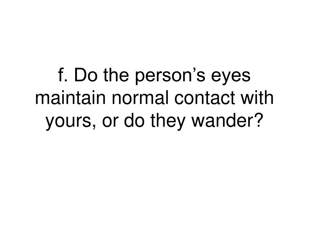 f. Do the person's eyes maintain normal contact with yours, or do they wander?