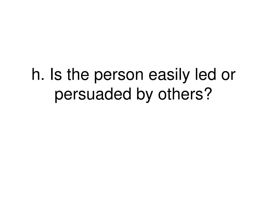h. Is the person easily led or persuaded by others?