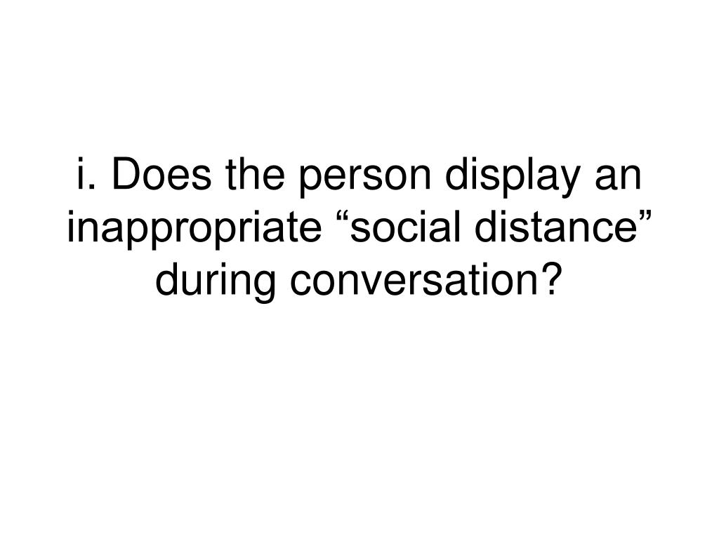 """i. Does the person display an inappropriate """"social distance"""" during conversation?"""
