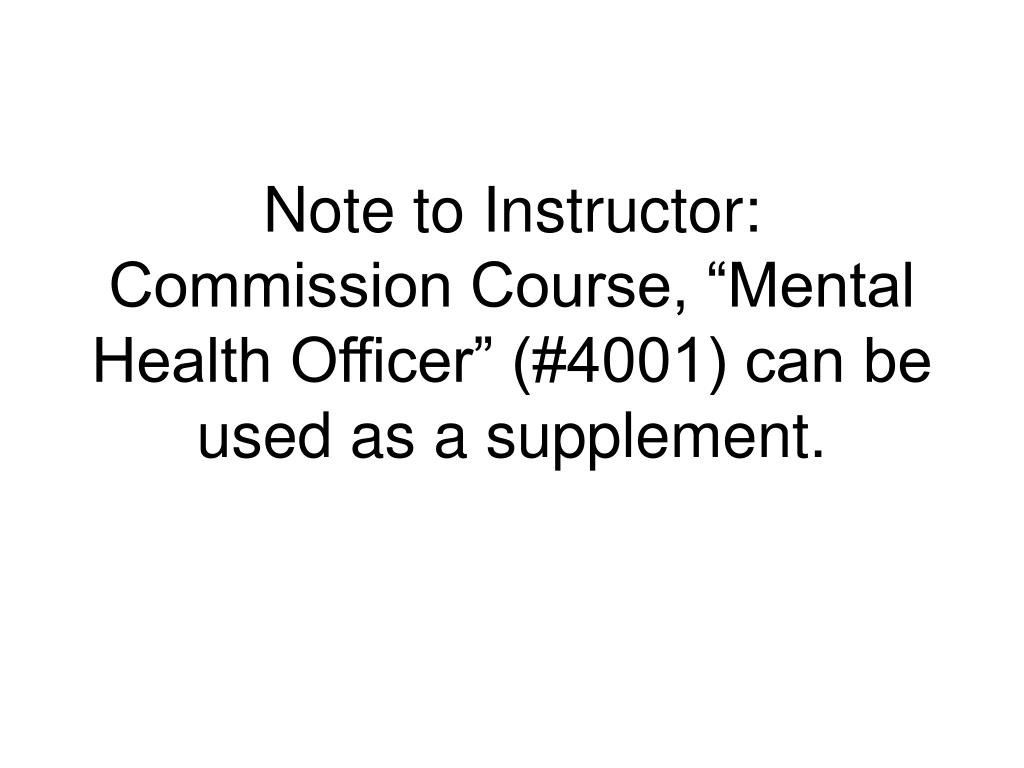 """Note to Instructor:  Commission Course, """"Mental Health Officer"""" (#4001) can be used as a supplement."""