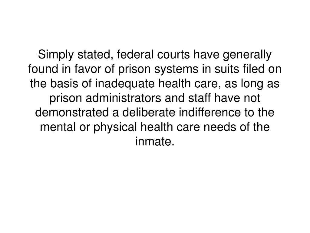 Simply stated, federal courts have generally found in favor of prison systems in suits filed on the basis of inadequate health care, as long as prison administrators and staff have not demonstrated a deliberate indifference to the mental or physical health care needs of the inmate.