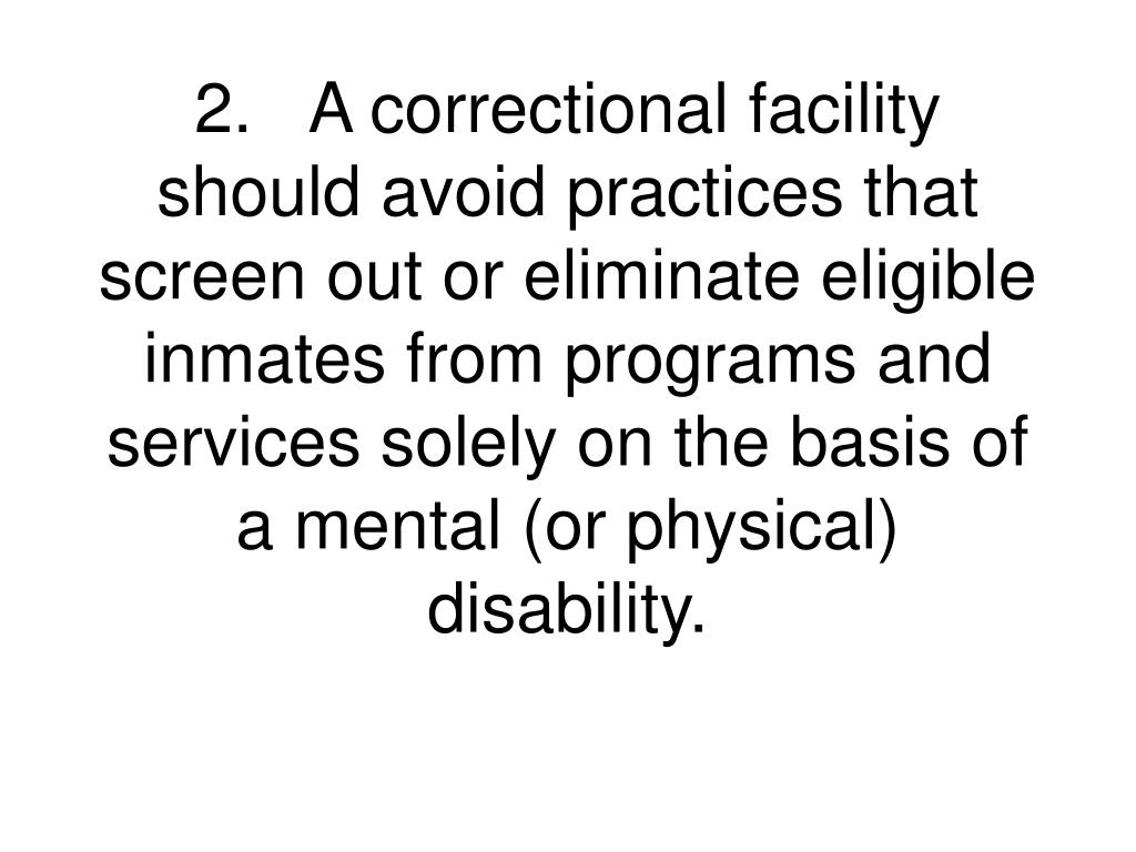 2.A correctional facility should avoid practices that screen out or eliminate eligible inmates from programs and services solely on the basis of a mental (or physical) disability.