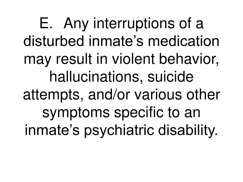 E.Any interruptions of a disturbed inmate's medication may result in violent behavior, hallucinations, suicide attempts, and/or various other symptoms specific to an inmate's psychiatric disability.