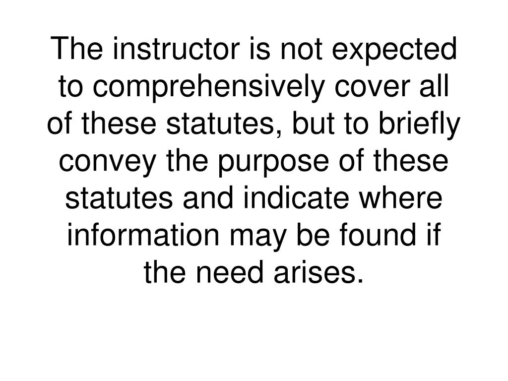 The instructor is not expected to comprehensively cover all of these statutes, but to briefly convey the purpose of these statutes and indicate where information may be found if the need arises.