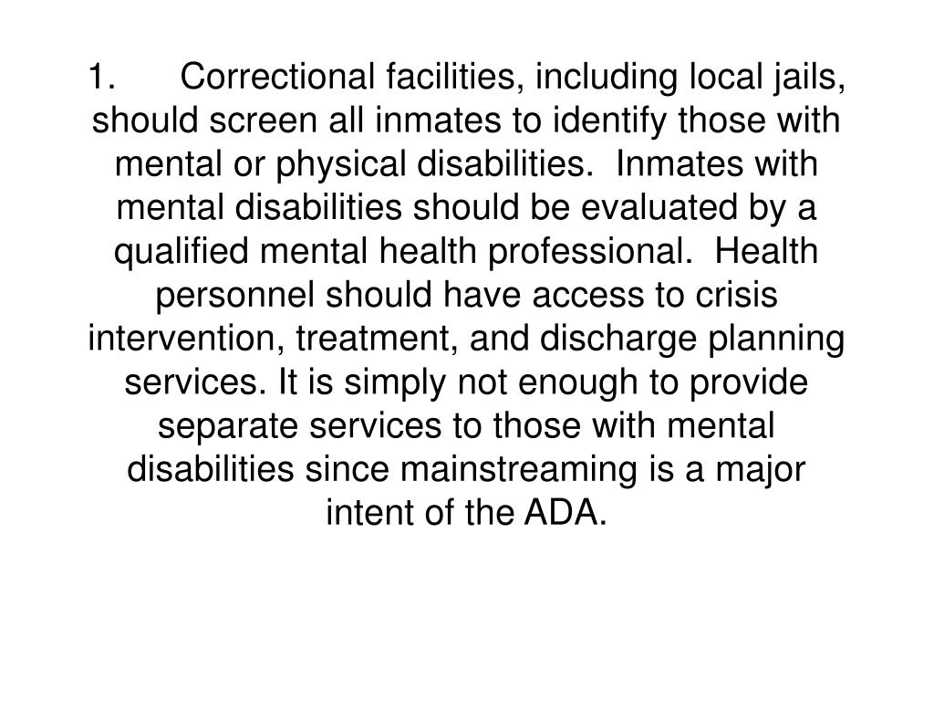 1.Correctional facilities, including local jails, should screen all inmates to identify those with mental or physical disabilities.  Inmates with mental disabilities should be evaluated by a qualified mental health professional.  Health personnel should have access to crisis intervention, treatment, and discharge planning services. It is simply not enough to provide separate services to those with mental disabilities since mainstreaming is a major intent of the ADA.