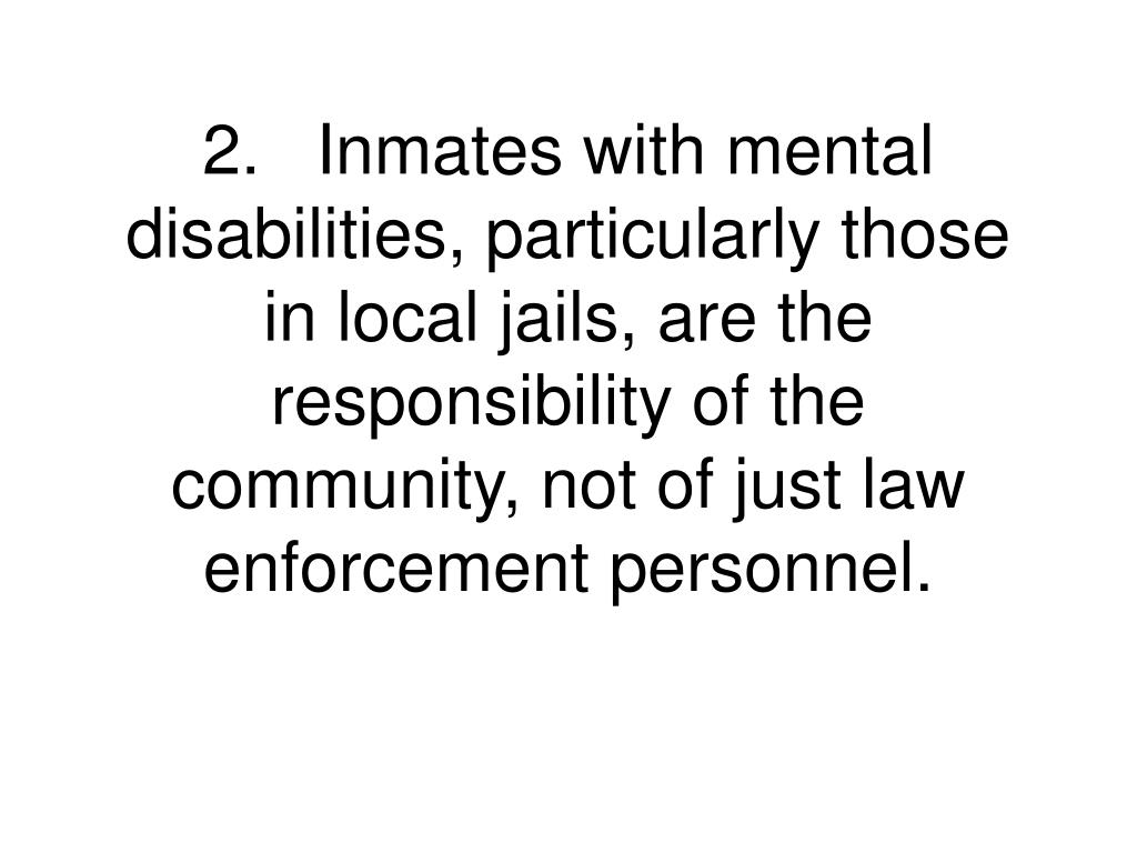 2.Inmates with mental disabilities, particularly those in local jails, are the responsibility of the community, not of just law enforcement personnel.