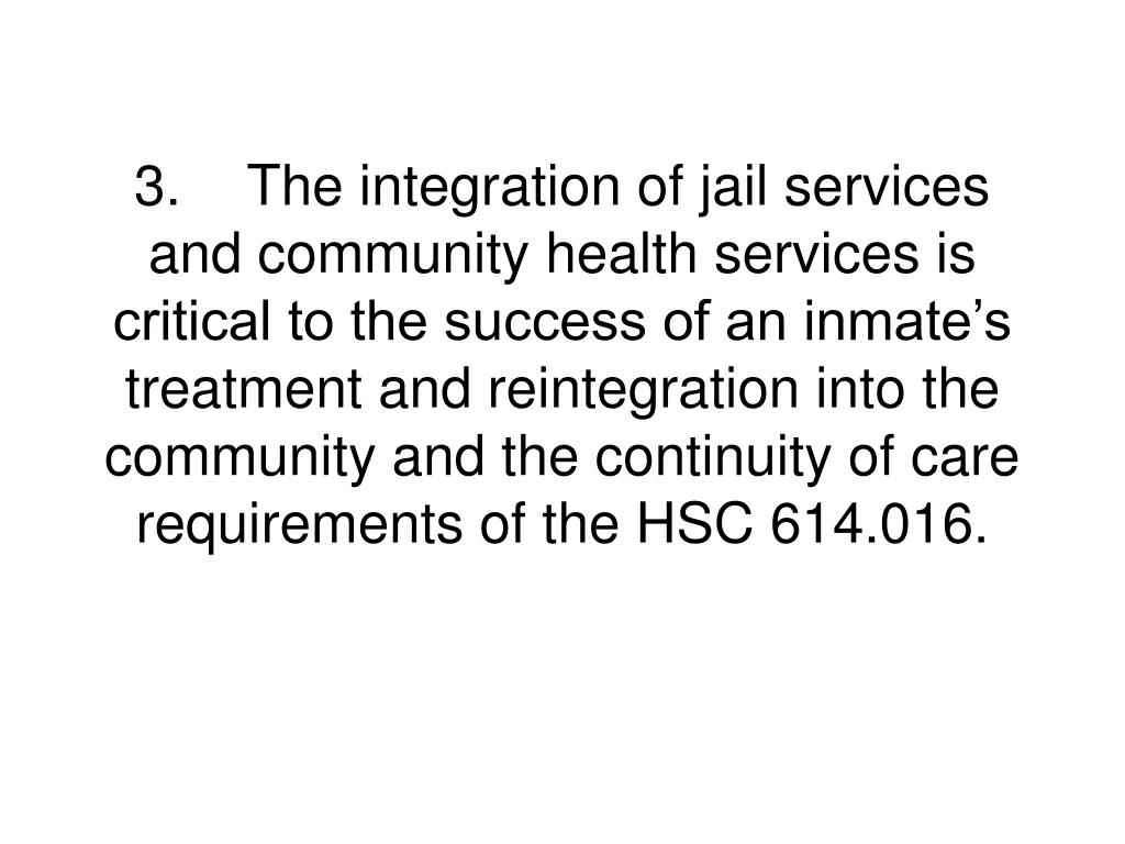 3.The integration of jail services and community health services is critical to the success of an inmate's treatment and reintegration into the community and the continuity of care requirements of the HSC 614.016.