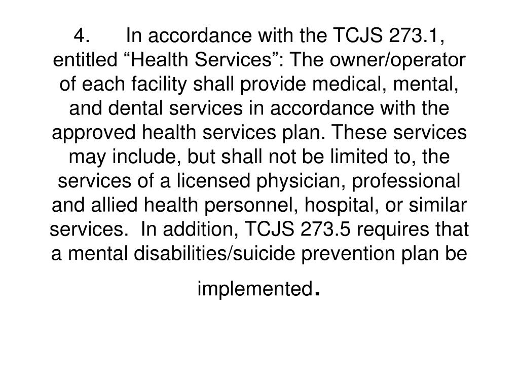 """4.In accordance with the TCJS 273.1, entitled """"Health Services"""": The owner/operator of each facility shall provide medical, mental, and dental services in accordance with the approved health services plan. These services may include, but shall not be limited to, the services of a licensed physician, professional and allied health personnel, hospital, or similar services.  In addition, TCJS 273.5 requires that a mental disabilities/suicide prevention plan be implemented"""