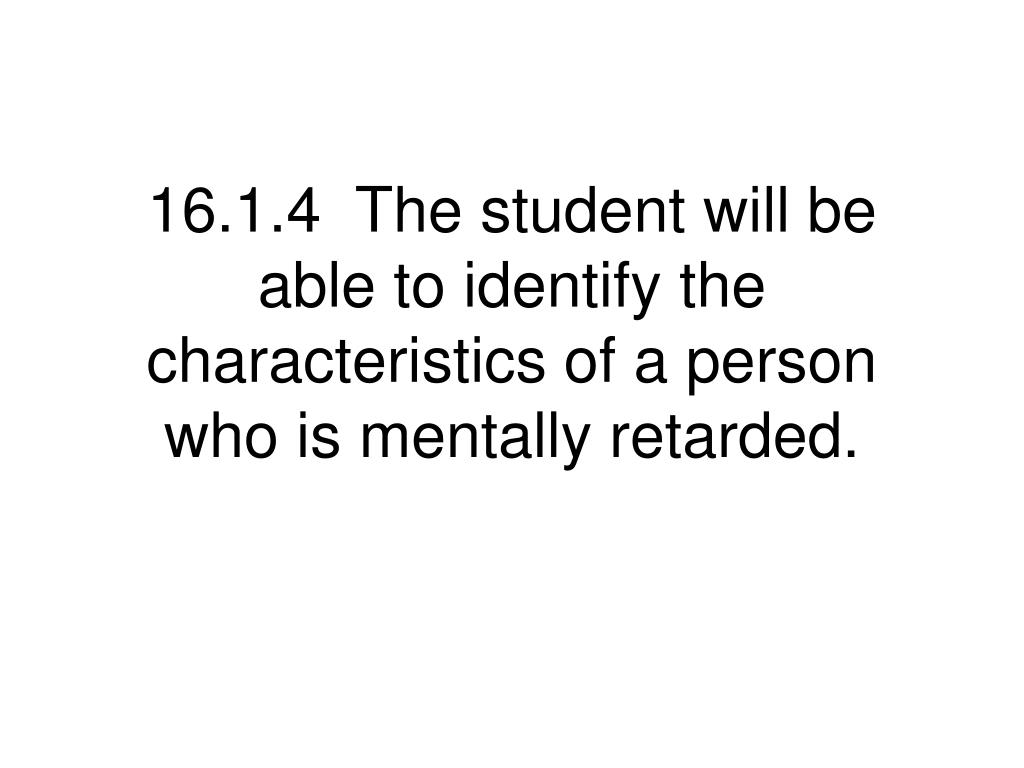 16.1.4  The student will be able to identify the characteristics of a person who is mentally retarded.