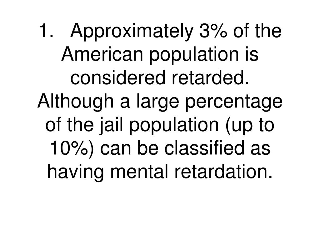 1.Approximately 3% of the American population is considered retarded.  Although a large percentage of the jail population (up to 10%) can be classified as having mental retardation.