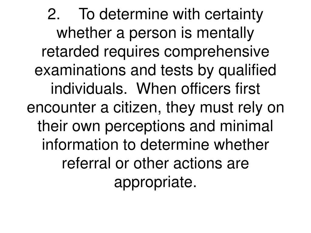 2.To determine with certainty whether a person is mentally retarded requires comprehensive examinations and tests by qualified individuals.  When officers first encounter a citizen, they must rely on their own perceptions and minimal information to determine whether referral or other actions are appropriate.