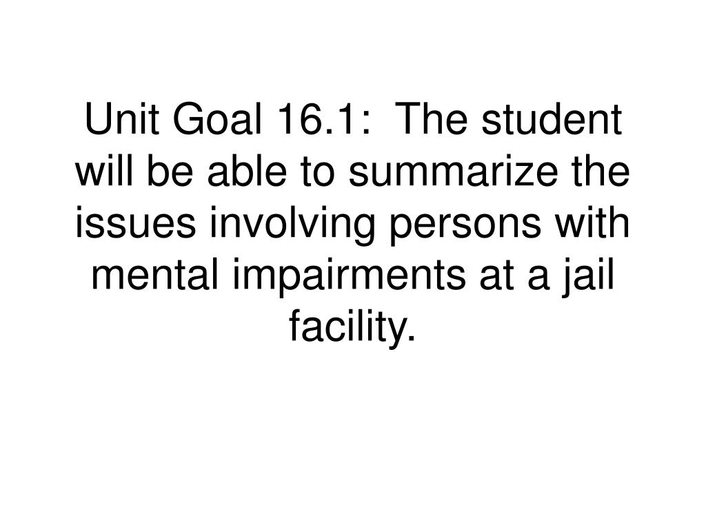 Unit Goal 16.1:  The student will be able to summarize the issues involving persons with mental impairments at a jail facility.