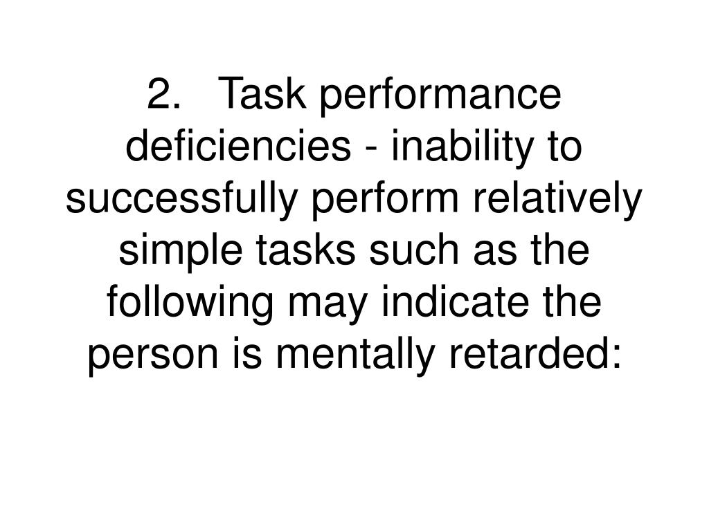 2.Task performance deficiencies - inability to successfully perform relatively simple tasks such as the following may indicate the person is mentally retarded: