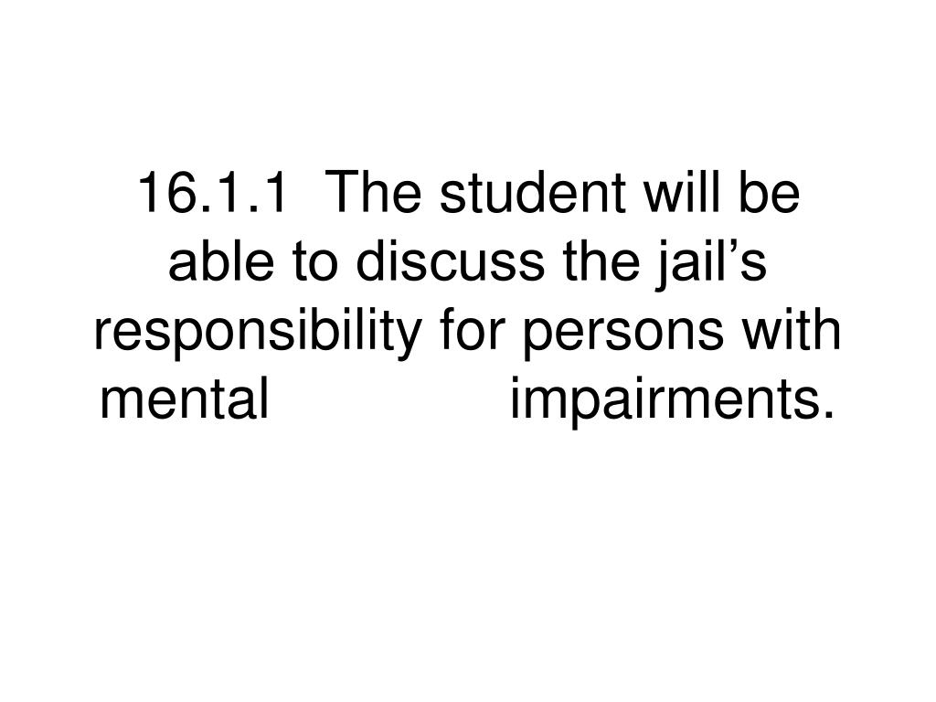 16.1.1  The student will be able to discuss the jail's responsibility for persons with mental               impairments.
