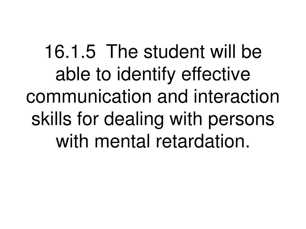 16.1.5  The student will be able to identify effective communication and interaction skills for dealing with persons with mental retardation.