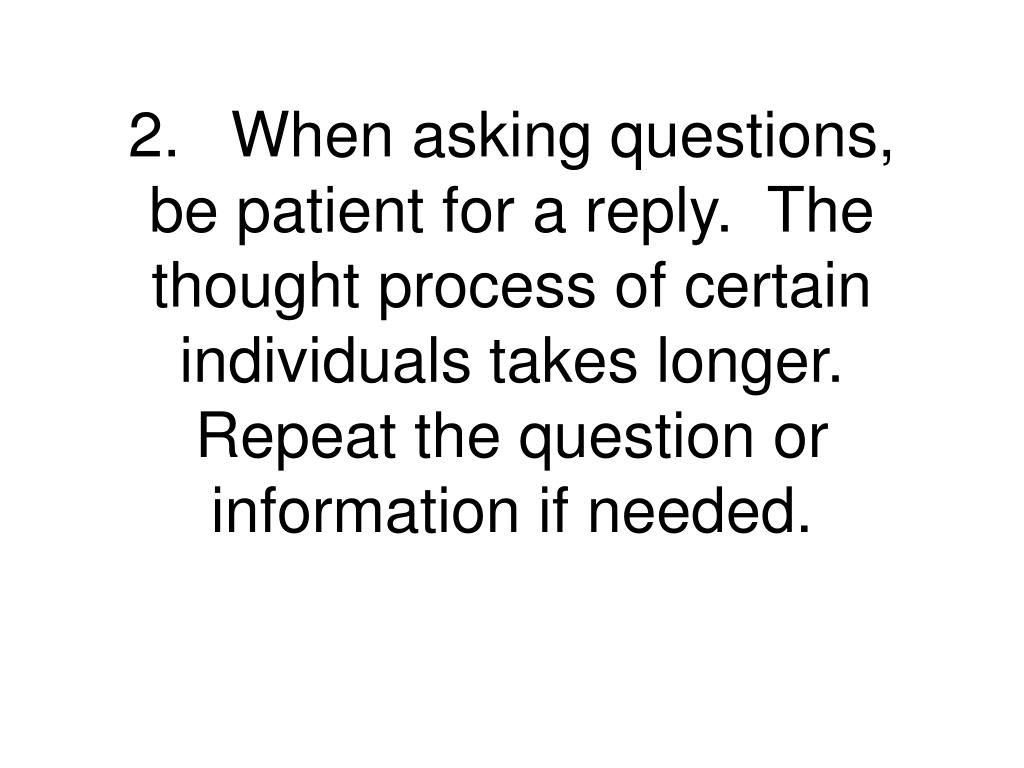 2.When asking questions, be patient for a reply.  The thought process of certain individuals takes longer.  Repeat the question or information if needed.