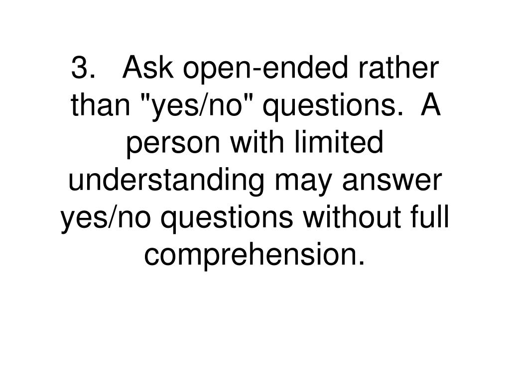 """3.Ask open-ended rather than """"yes/no"""" questions.  A person with limited understanding may answer yes/no questions without full comprehension."""