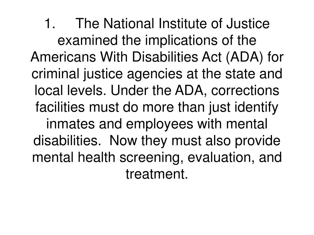 1.The National Institute of Justice examined the implications of the Americans With Disabilities Act (ADA) for criminal justice agencies at the state and local levels. Under the ADA, corrections facilities must do more than just identify inmates and employees with mental disabilities.  Now they must also provide mental health screening, evaluation, and treatment.