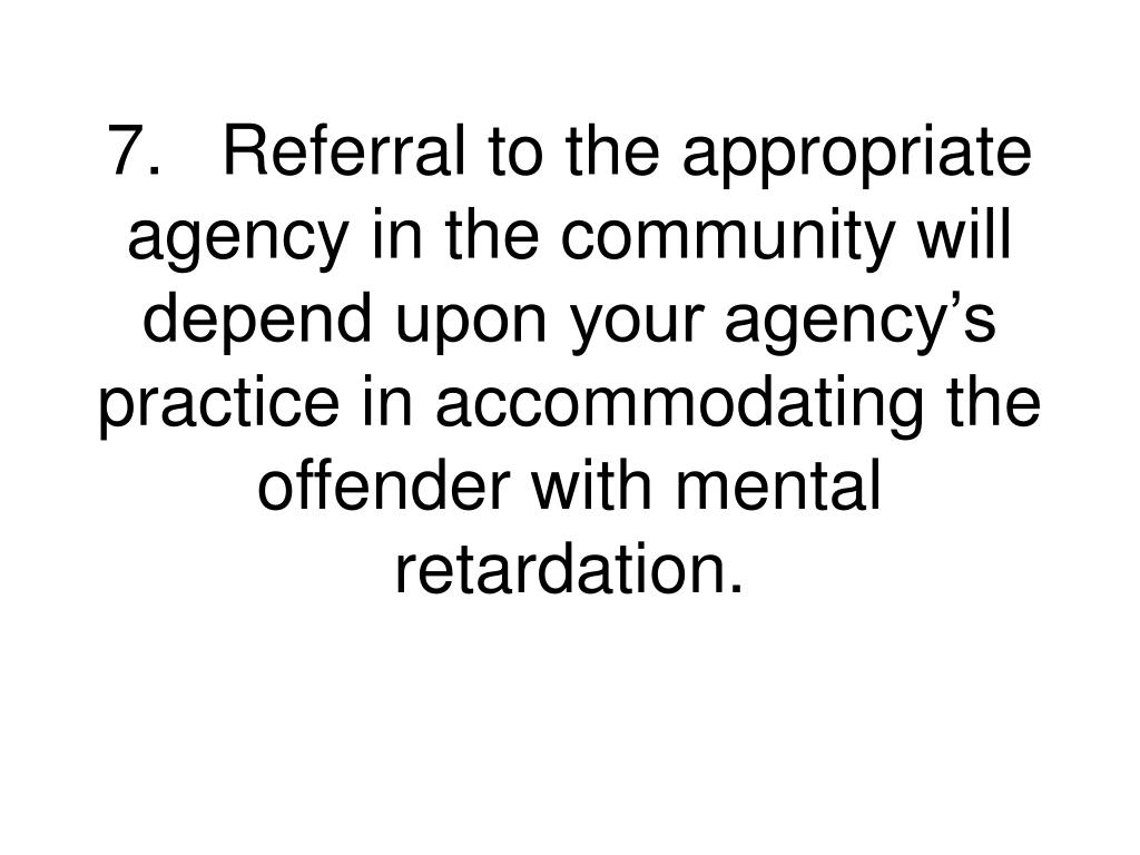 7.Referral to the appropriate agency in the community will depend upon your agency's practice in accommodating the offender with mental retardation.