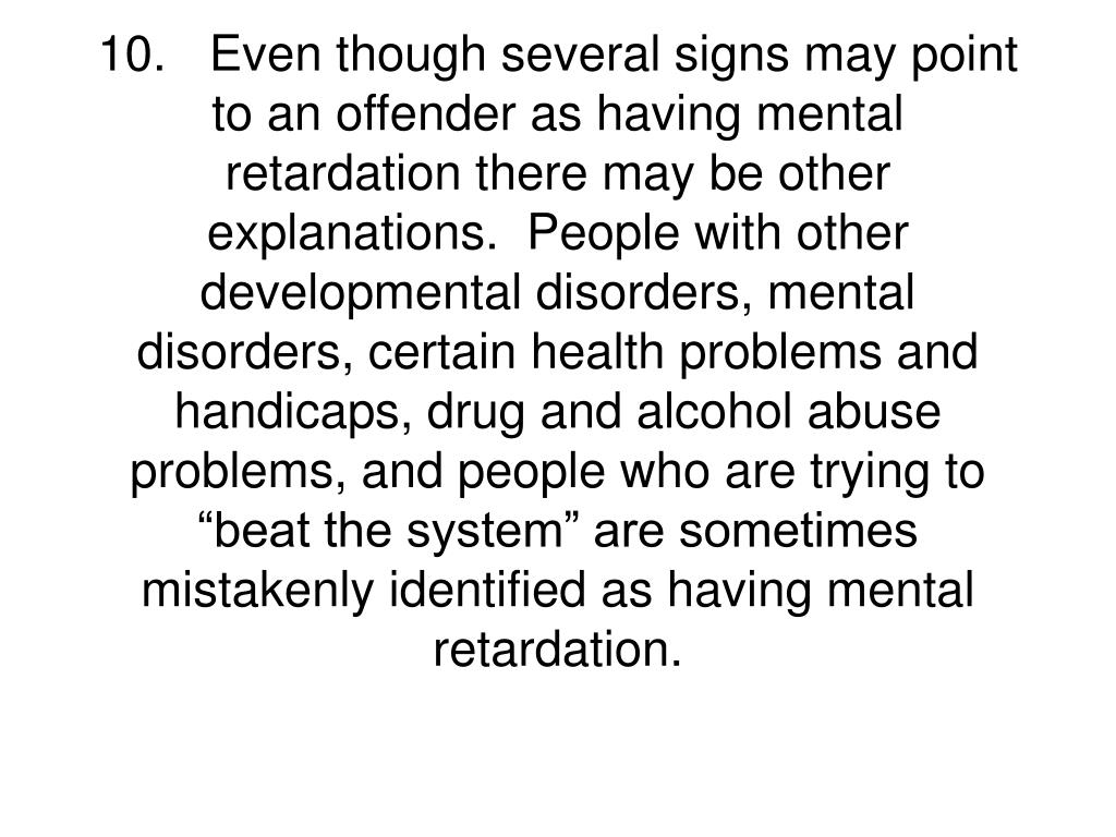 """10.Even though several signs may point to an offender as having mental retardation there may be other explanations.  People with other developmental disorders, mental disorders, certain health problems and handicaps, drug and alcohol abuse problems, and people who are trying to """"beat the system"""" are sometimes mistakenly identified as having mental retardation."""