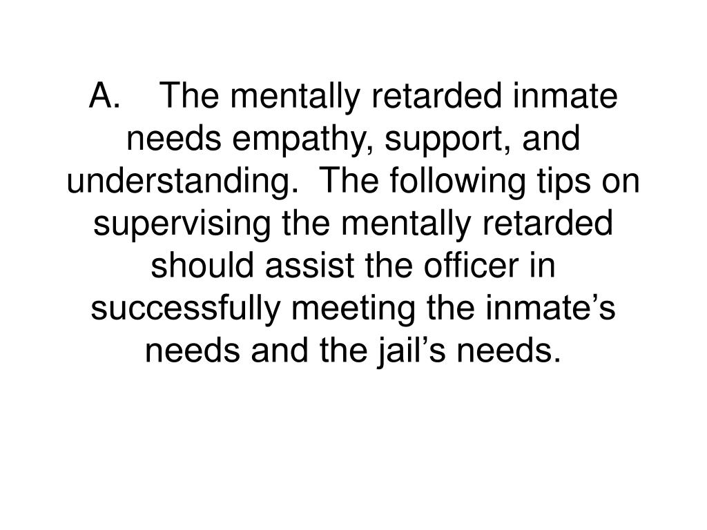 A.The mentally retarded inmate needs empathy, support, and understanding.  The following tips on supervising the mentally retarded should assist the officer in successfully meeting the inmate's needs and the jail's needs.