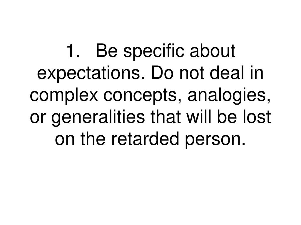 1.Be specific about expectations. Do not deal in complex concepts, analogies, or generalities that will be lost on the retarded person.