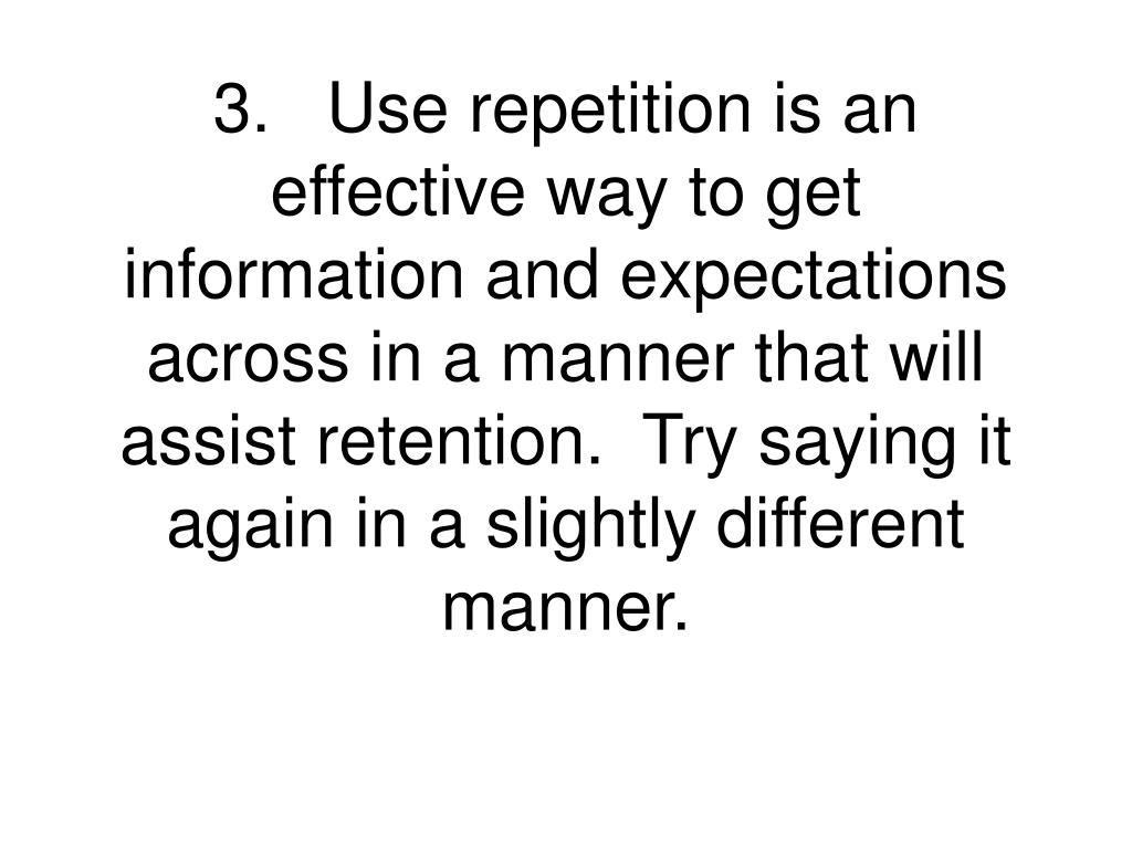 3.Use repetition is an effective way to get information and expectations across in a manner that will assist retention.  Try saying it again in a slightly different manner.