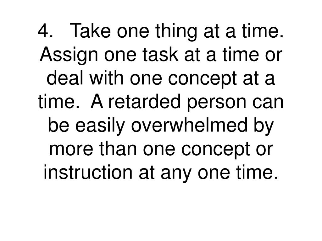 4.Take one thing at a time. Assign one task at a time or deal with one concept at a time.  A retarded person can be easily overwhelmed by more than one concept or instruction at any one time.