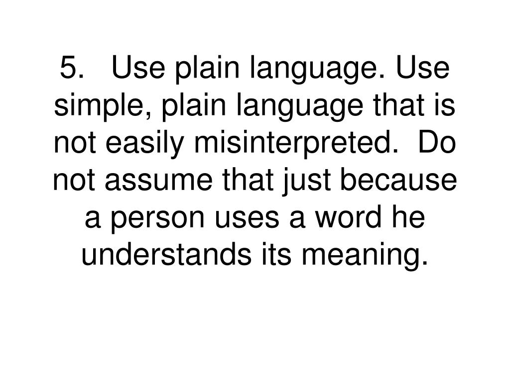 5.Use plain language. Use simple, plain language that is not easily misinterpreted.  Do not assume that just because a person uses a word he understands its meaning.