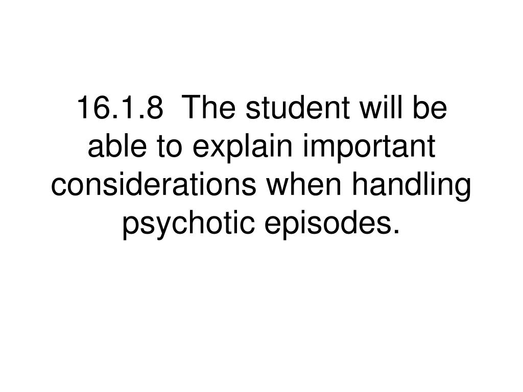 16.1.8  The student will be able to explain important considerations when handling psychotic episodes.