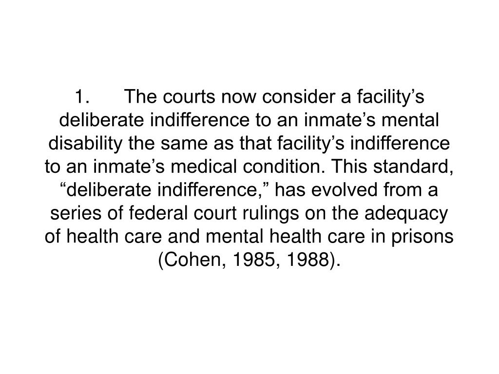 """1.The courts now consider a facility's deliberate indifference to an inmate's mental disability the same as that facility's indifference to an inmate's medical condition. This standard, """"deliberate indifference,"""" has evolved from a series of federal court rulings on the adequacy of health care and mental health care in prisons (Cohen, 1985, 1988)."""