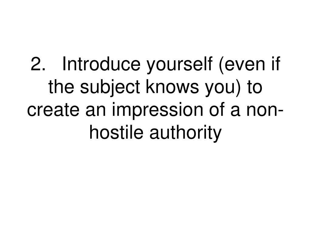 2.Introduce yourself (even if the subject knows you) to create an impression of a non-hostile authority