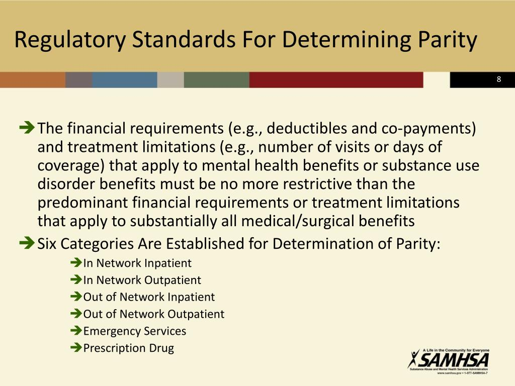 The financial requirements (e.g., deductibles and co-payments) and treatment limitations (e.g., number of visits or days of coverage) that apply to mental health benefits or substance use disorder benefits must be no more restrictive than the predominant financial requirements or treatment limitations that apply to substantially all medical/surgical benefits