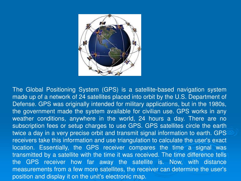 The Global Positioning System (GPS) is a satellite-based navigation system made up of a network of 24 satellites placed into orbit by the U.S. Department of Defense. GPS was originally intended for military applications, but in the 1980s, the government made the system available for civilian use. GPS works in any weather conditions, anywhere in the world, 24 hours a day. There are no subscription fees or setup charges to use GPS. GPS satellites circle the earth twice a day in a very precise orbit and transmit signal information to earth. GPS receivers take this information and use triangulation to calculate the user's exact location. Essentially, the GPS receiver compares the time a signal was transmitted by a satellite with the time it was received. The time difference tells the GPS receiver how far away the satellite is. Now, with distance measurements from a few more satellites, the receiver can determine the user's position and display it on the unit's electronic map.