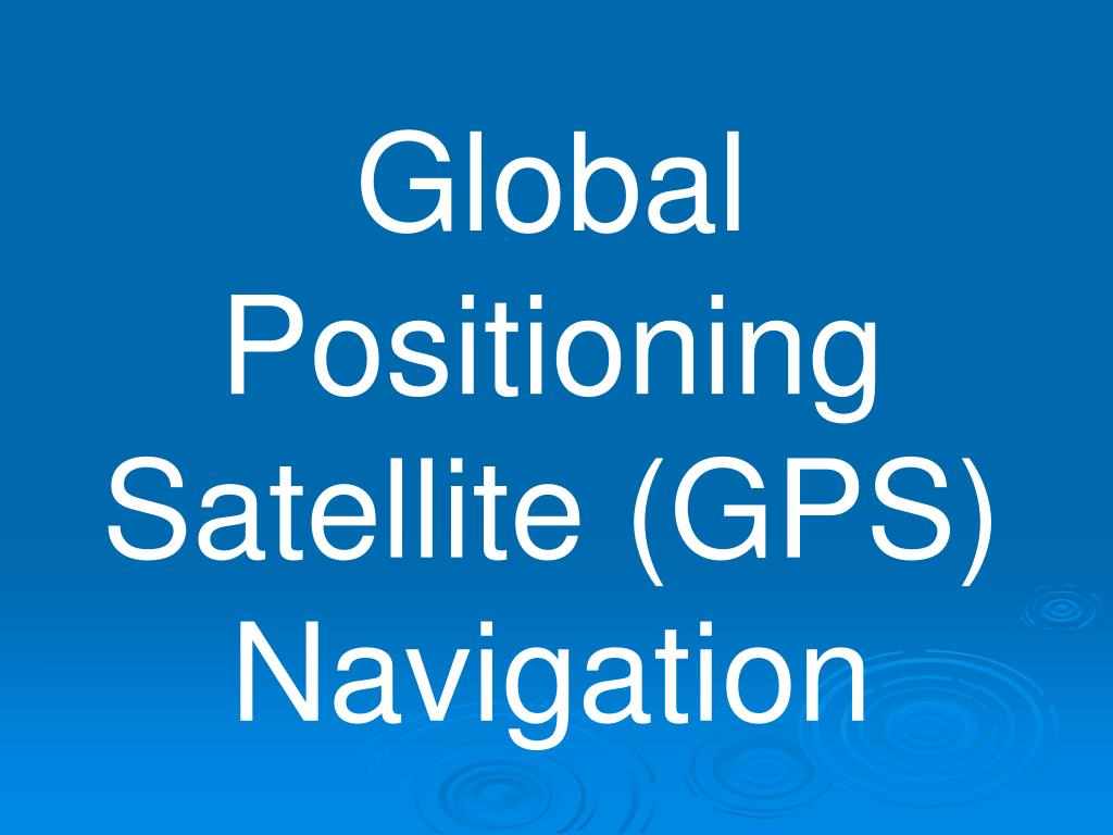 Global Positioning Satellite (GPS) Navigation